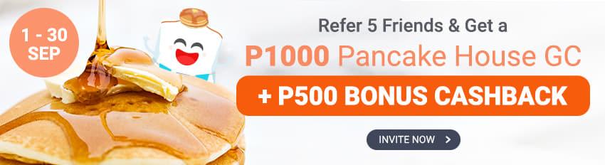 Refer 5 friends & Get P1500 in Bonus Cash & Pancake House Gift Certificate