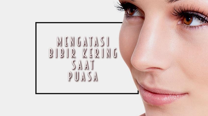 9 Cara Mengatasi Bibir Kering Saat Berpuasa