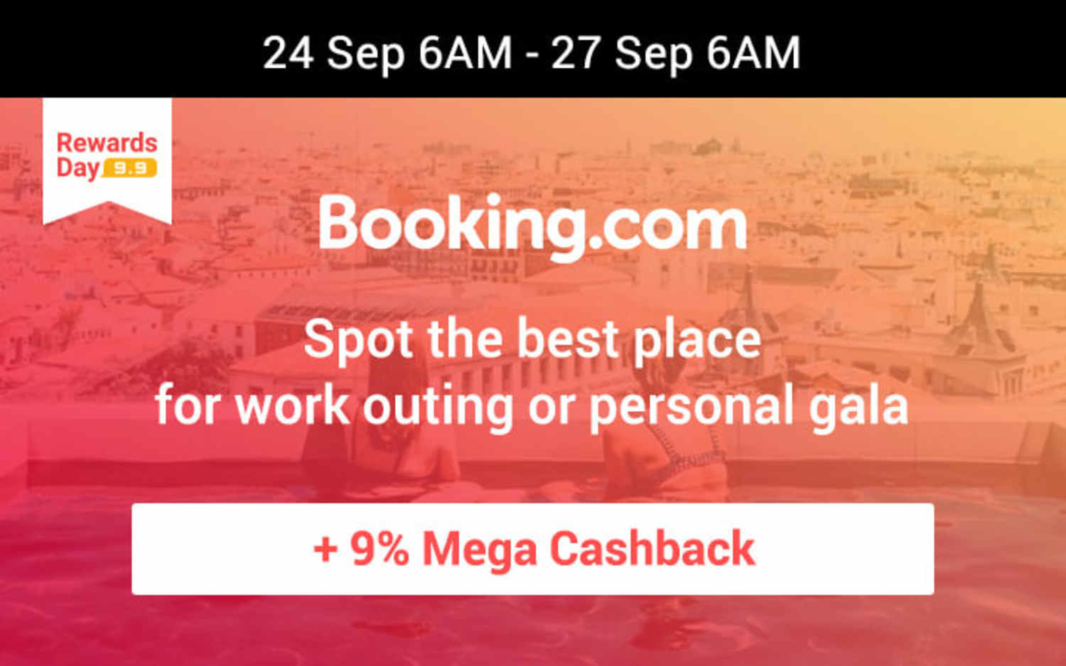 24 Sep 6AM - 27 Sep 6AM Booking.com Spot the best place for work outing or personal gala Get 9% Mega Cashback on hotels