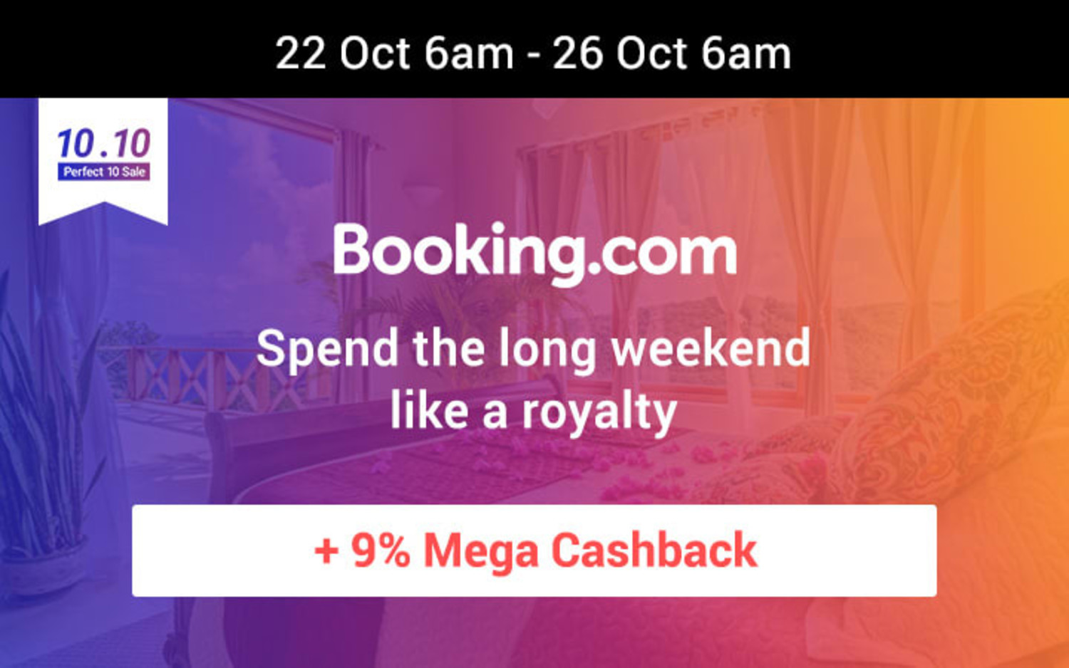 22 Oct 6am  - 26 Oct 6am  | Booking.com: You need a good place to stay in the long holiday break Get 9% Mega Cashback on hotels