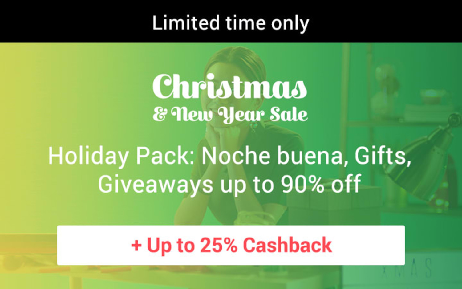 Christmas & New Year: Limited time only Holiday Pack: Noche buena, Gifts, Giveaways up to 90% off + Up to 25% Cashback