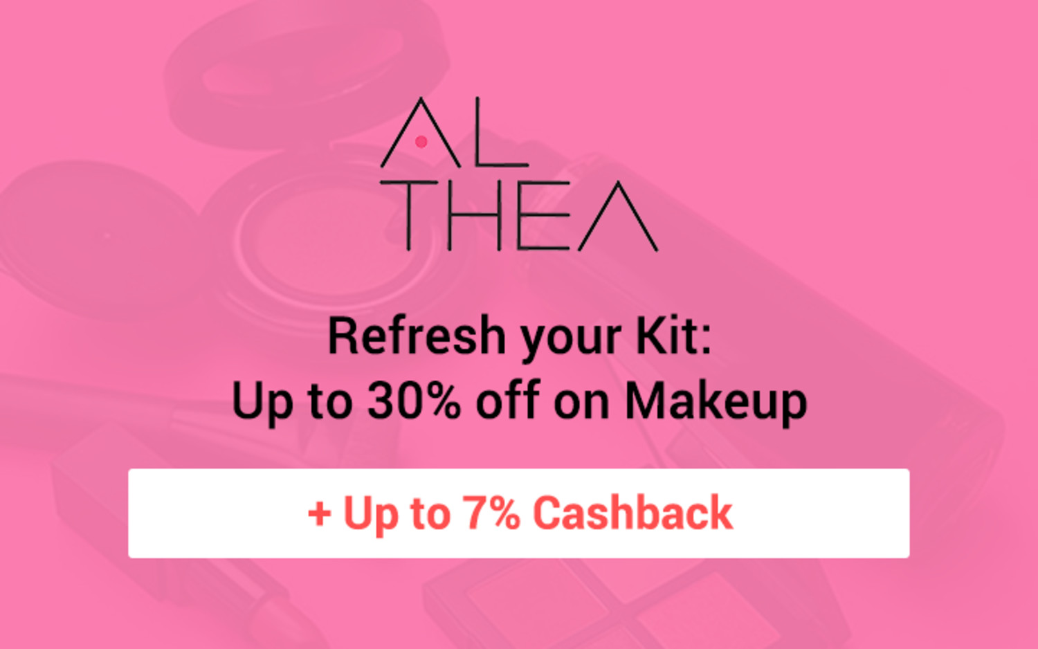 Althea Refresh your Kit: Up to 30% off on Makeup + Up to 7% Cashback cta: Shop now