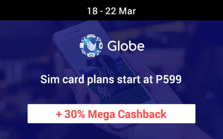 18 ~ 22 Mar Globe Sim card plans start at P599 + 30% Mega Cashback
