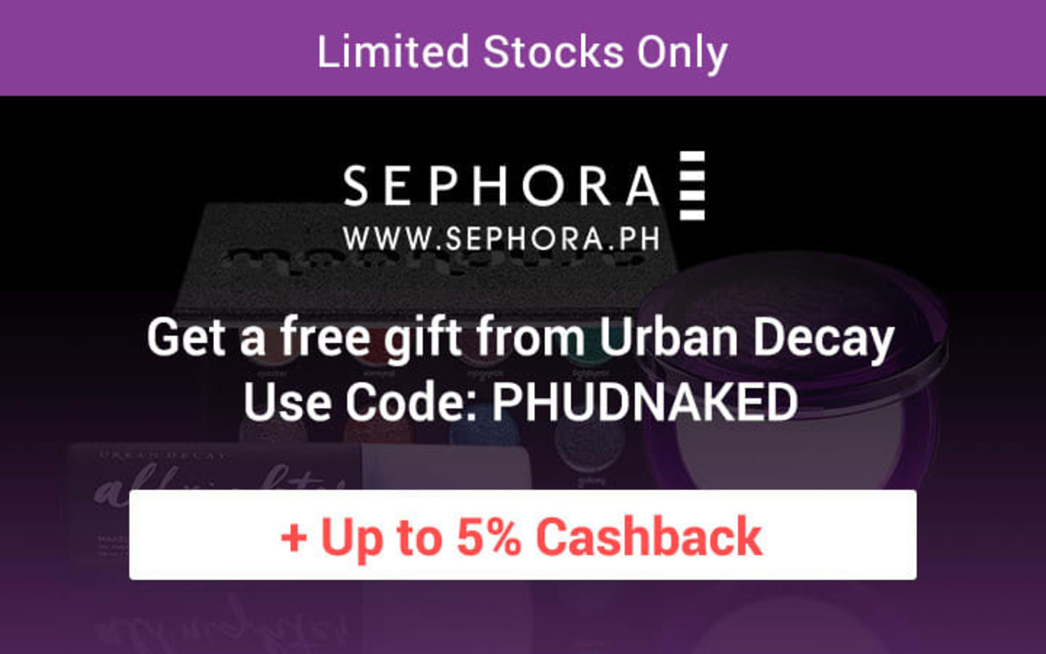 Sephora Get a free gift from Urban Decay (Min. spend P3,500) Use code: PHUDNAKED + Up to 5% Cashback