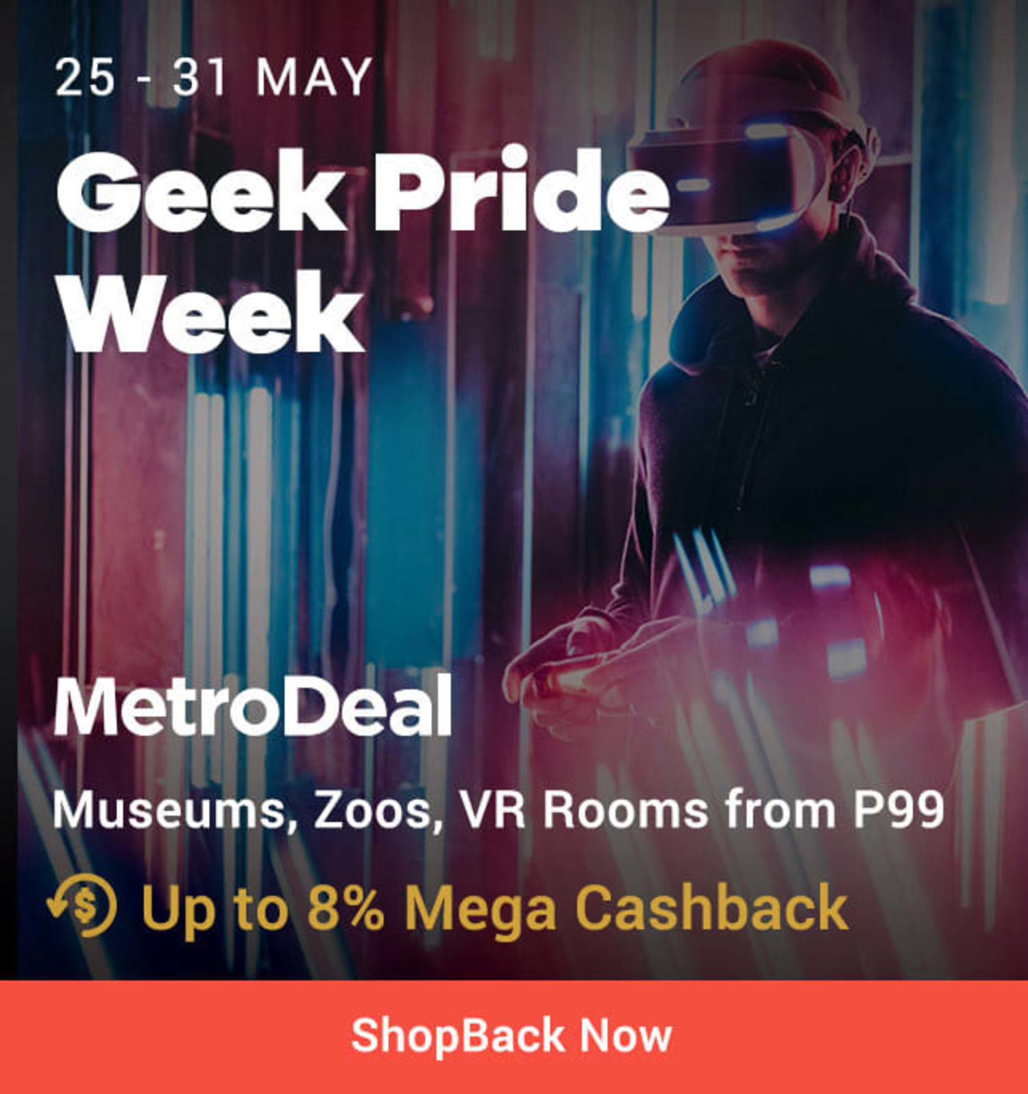 25 - 31 May MetroDeal Geek Pride Week: Museums, Zoos, VR Rooms from P99 + Up to 8% Mega Cashback (was <7%)