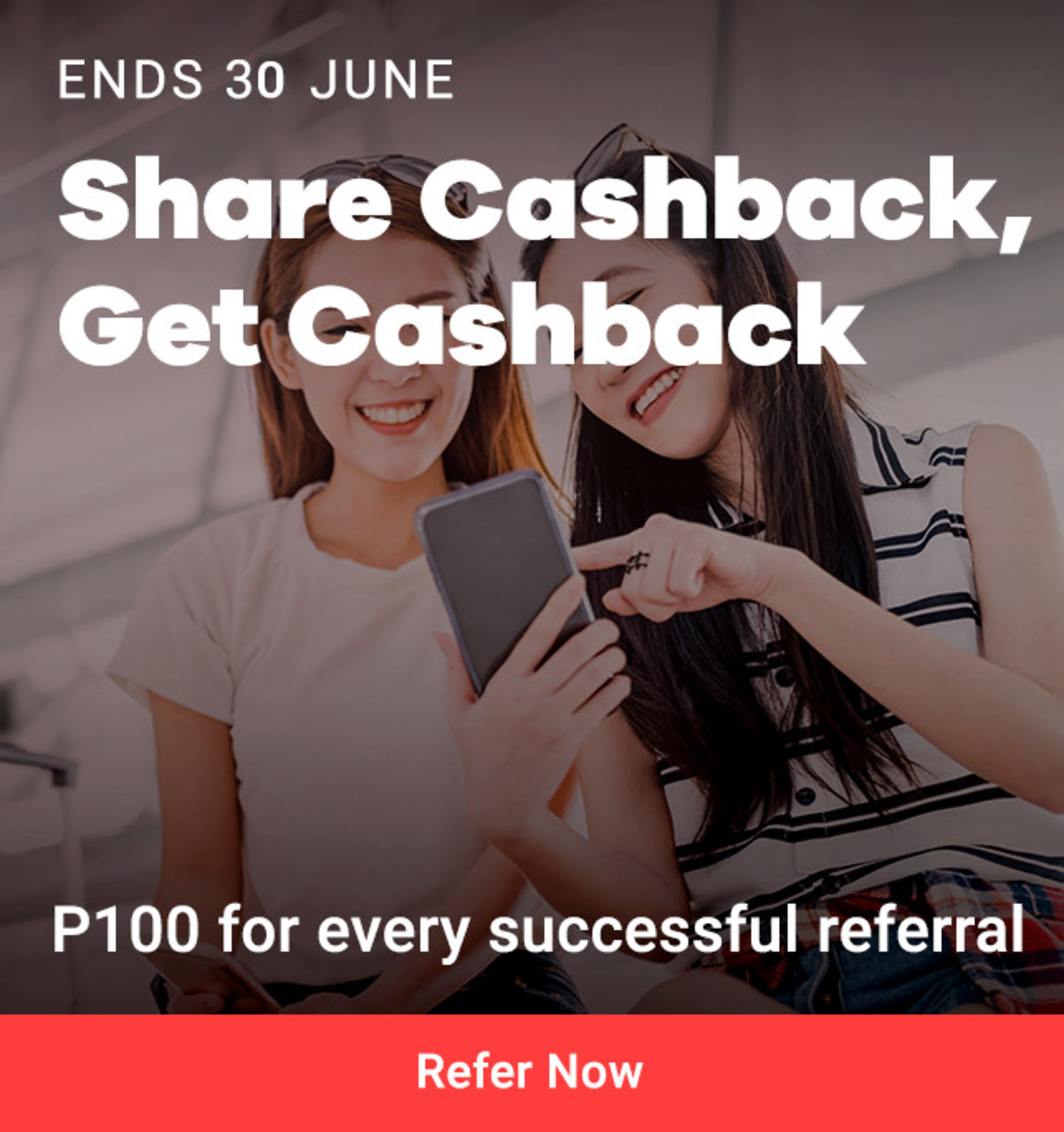 Ends 31 Jun Refer-a-Friend Share Cashback, Get Cashback P100 for every successful referral