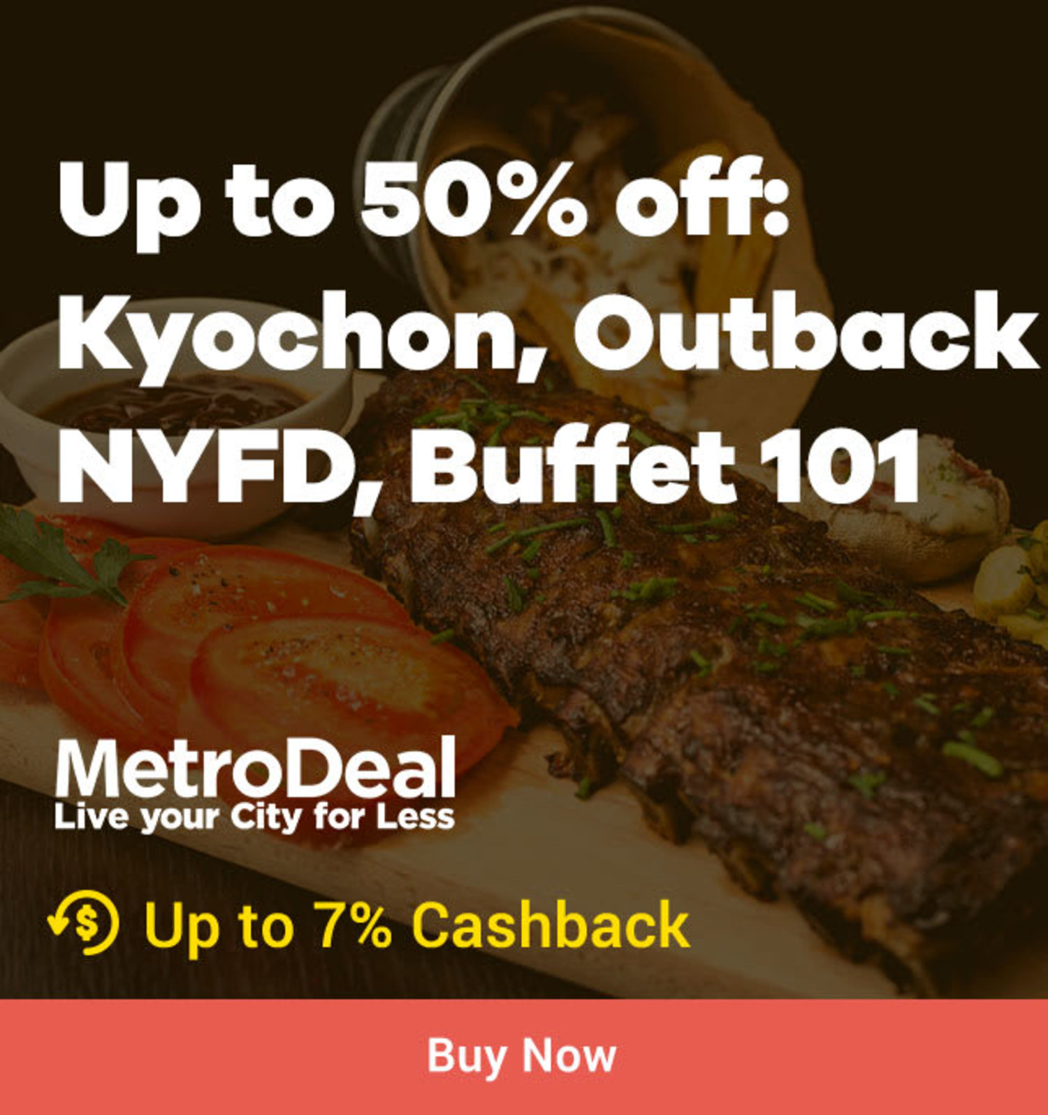 Metrodeal Up to 50% off: Kyochon, Outback, NYFD, Buffet 101 + Up to 7% Cashback