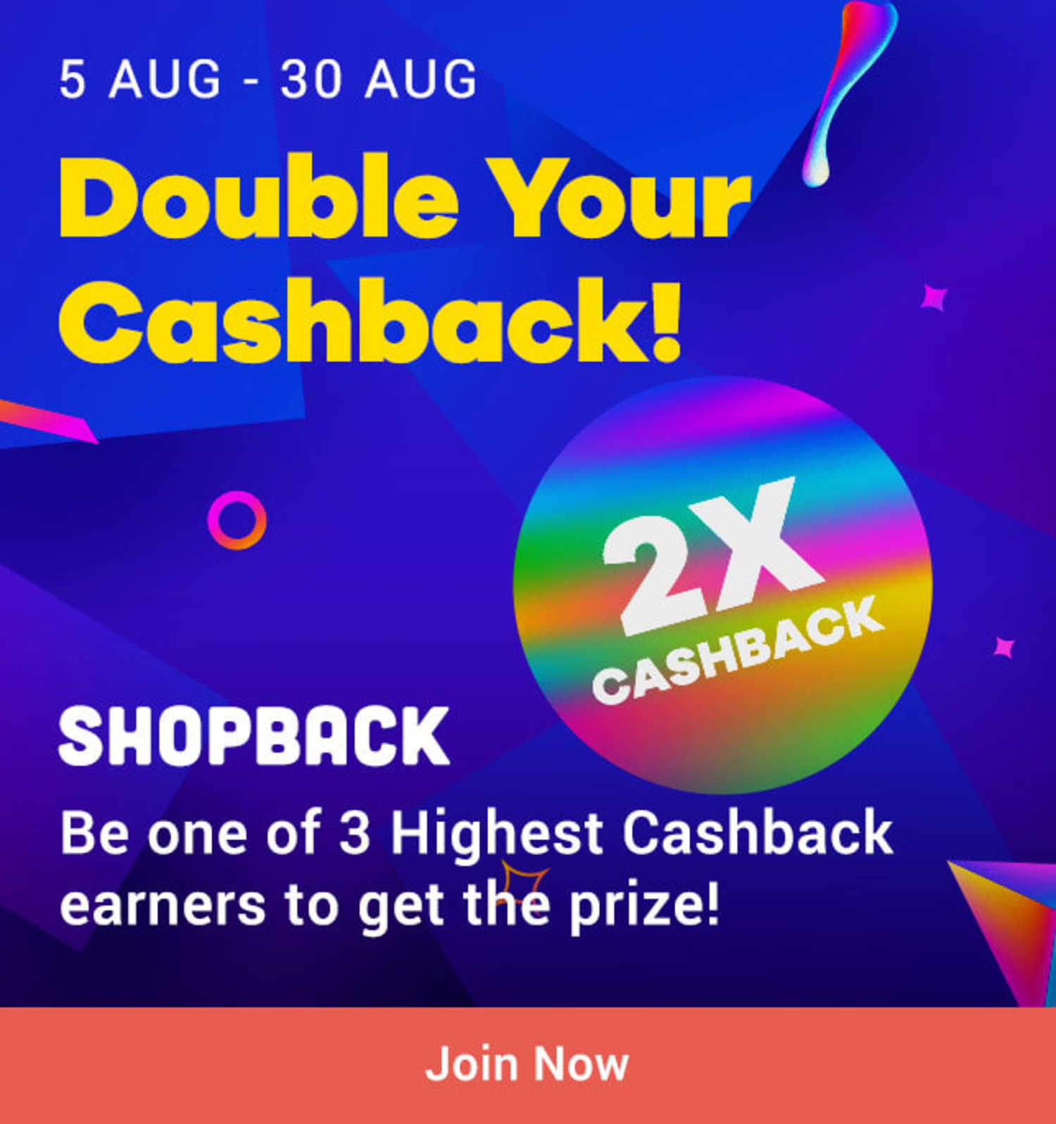 : 5 Aug - 30 Aug ShopBack Double Your Cashback! subline: Be one of 3 Highest Cashback earners to get the prize!