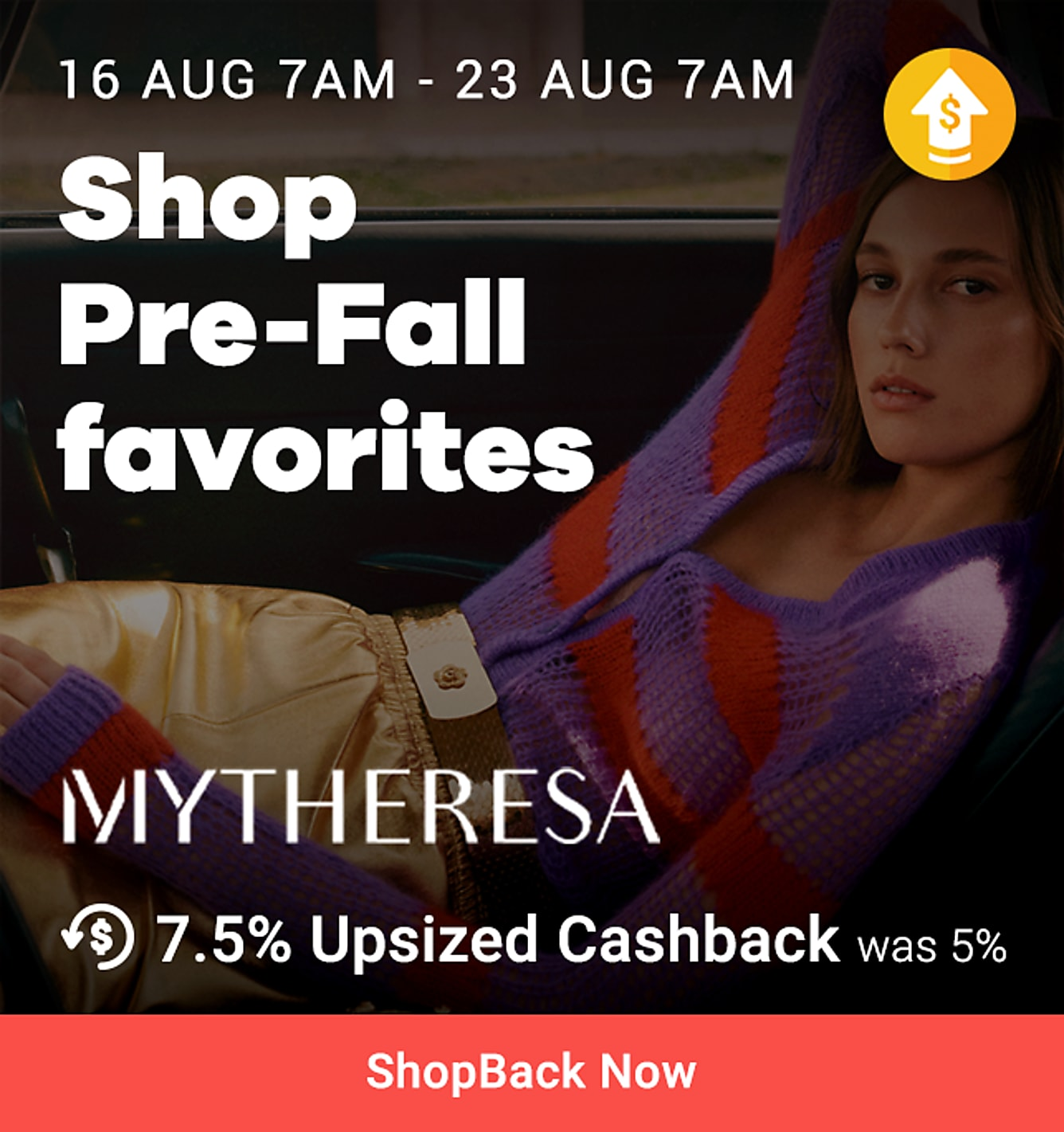 NEW launch Mytheresa + 7.5% upsized (was 5%) 13-19 aug (cannot remove) New on ShopBack 13 Aug 7am - 20 Aug 7am 10% off your first order when you spend over SG$800 + 7.5% upsized Cashback (was 5%)
